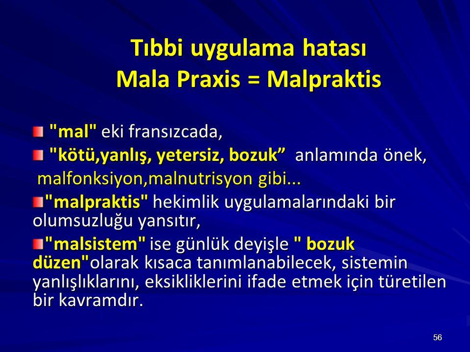 56 Tıbbi uygulama hatası Mala Praxis = Malpraktis mal eki fransızcada, mal eki fransızcada, kötü,yanlış, yetersiz, bozuk anlamında önek, kötü,yanlış, yetersiz, bozuk anlamında önek, malfonksiyon,malnutrisyon gibi...
