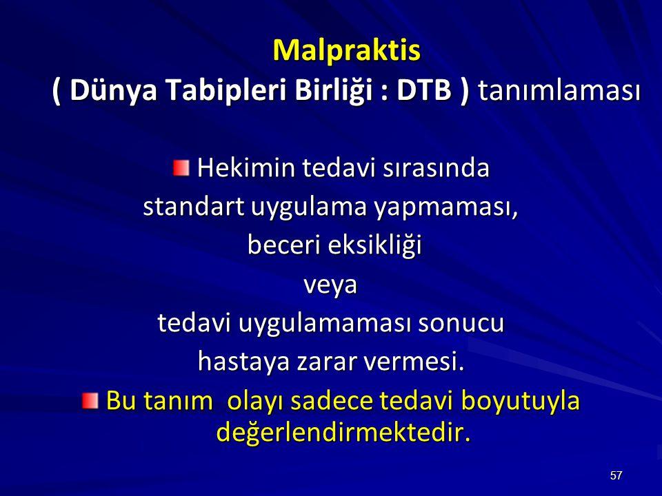 57 Malpraktis ( Dünya Tabipleri Birliği : DTB ) tanımlaması Hekimin tedavi sırasında standart uygulama yapmaması, beceri eksikliği beceri eksikliğiveya tedavi uygulamaması sonucu hastaya zarar vermesi.