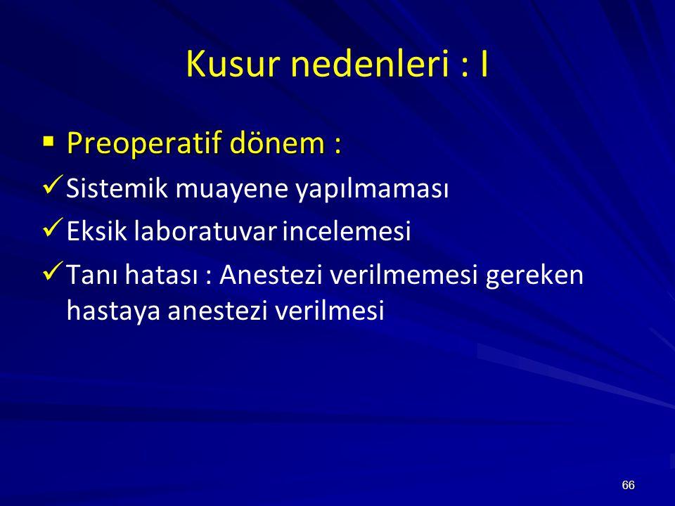 66 Kusur nedenleri : I  Preoperatif dönem : Sistemik muayene yapılmaması Eksik laboratuvar incelemesi Tanı hatası : Anestezi verilmemesi gereken hastaya anestezi verilmesi