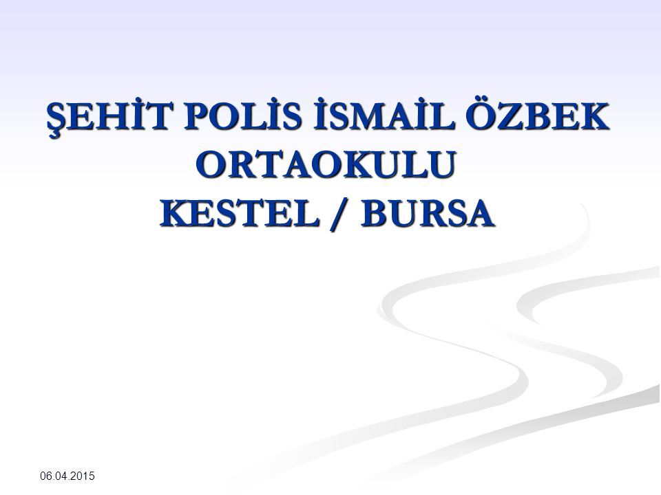 ŞEHİT POLİS İSMAİL ÖZBEK ORTAOKULU KESTEL / BURSA 06.04.2015
