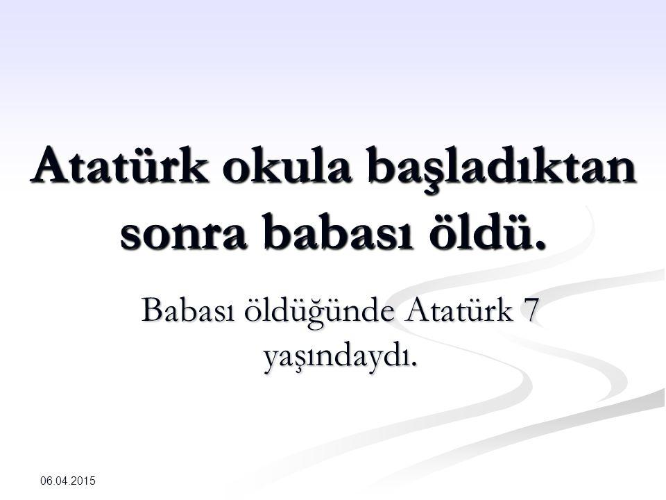 Atatürk okula başladıktan sonra babası öldü. Babası öldüğünde Atatürk 7 yaşındaydı. 06.04.2015