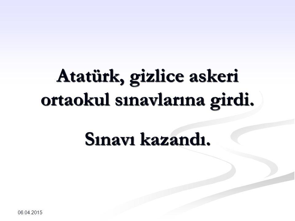 Atatürk, gizlice askeri ortaokul sınavlarına girdi. Sınavı kazandı. 06.04.2015
