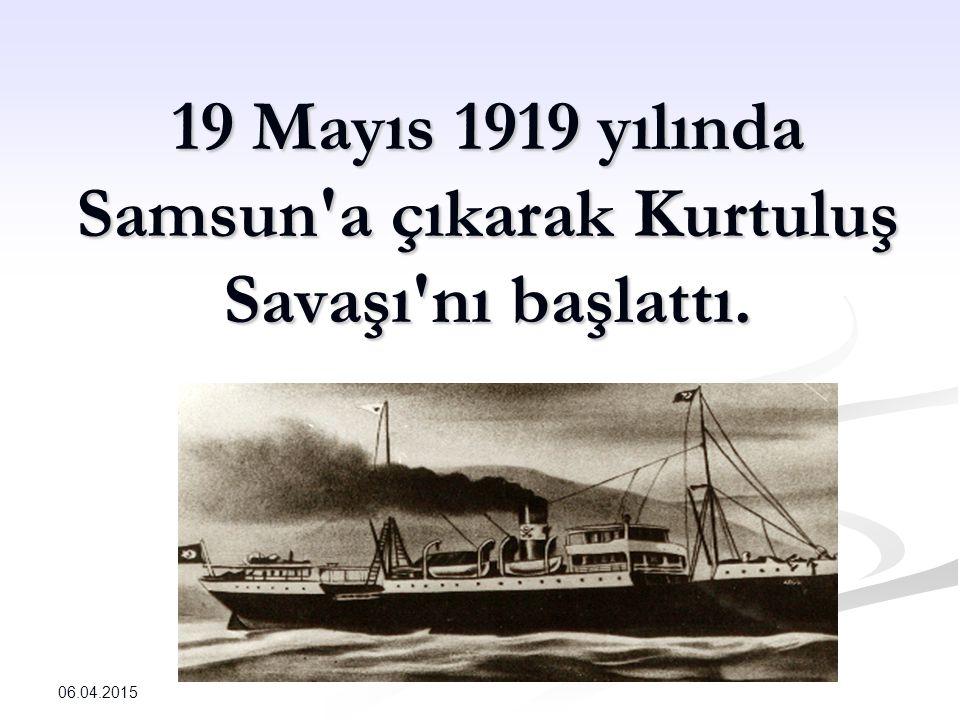 19 Mayıs 1919 yılında Samsun a çıkarak Kurtuluş Savaşı nı başlattı. 06.04.2015