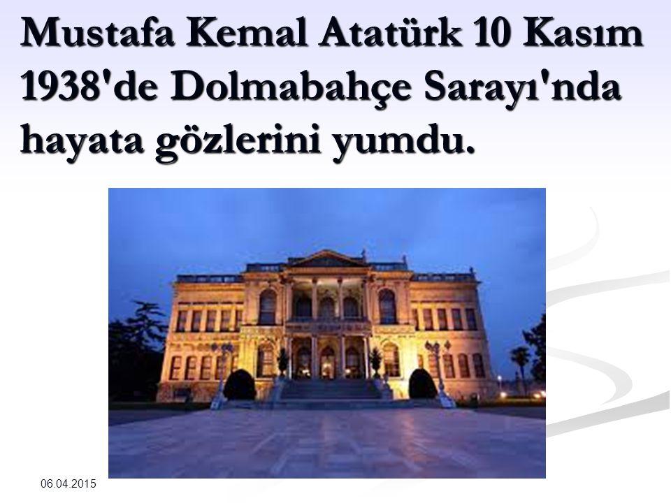 Mustafa Kemal Atatürk 10 Kasım 1938 de Dolmabahçe Sarayı nda hayata gözlerini yumdu.