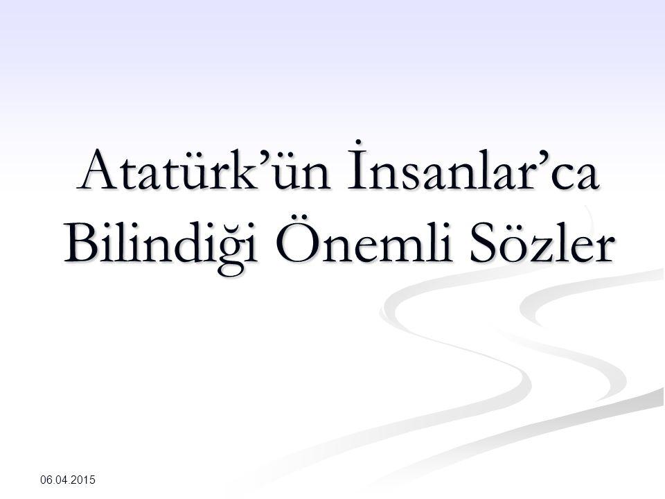 Atatürk'ün İnsanlar'ca Bilindiği Önemli Sözler 06.04.2015