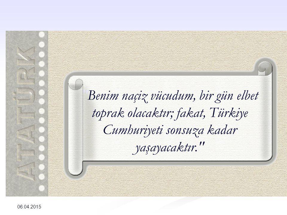Benim naçiz vücudum, bir gün elbet toprak olacaktır; fakat, Türkiye Cumhuriyeti sonsuza kadar yaşayacaktır. 06.04.2015