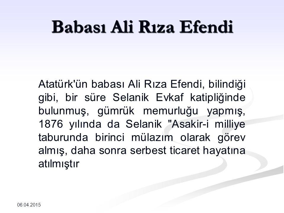 Babası Ali Rıza Efendi Atatürk ün babası Ali Rıza Efendi, bilindiği gibi, bir süre Selanik Evkaf katipliğinde bulunmuş, gümrük memurluğu yapmış, 1876 yılında da Selanik Asakir-i milliye taburunda birinci mülazım olarak görev almış, daha sonra serbest ticaret hayatına atılmıştır 06.04.2015