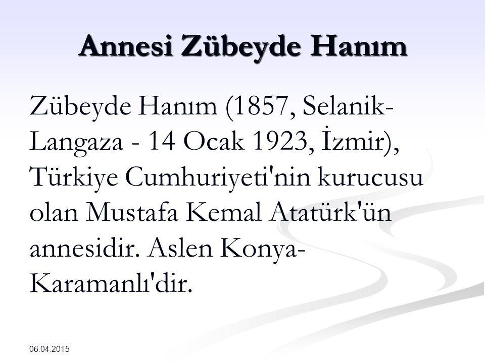 Annesi Zübeyde Hanım Zübeyde Hanım (1857, Selanik- Langaza - 14 Ocak 1923, İzmir), Türkiye Cumhuriyeti nin kurucusu olan Mustafa Kemal Atatürk ün annesidir.