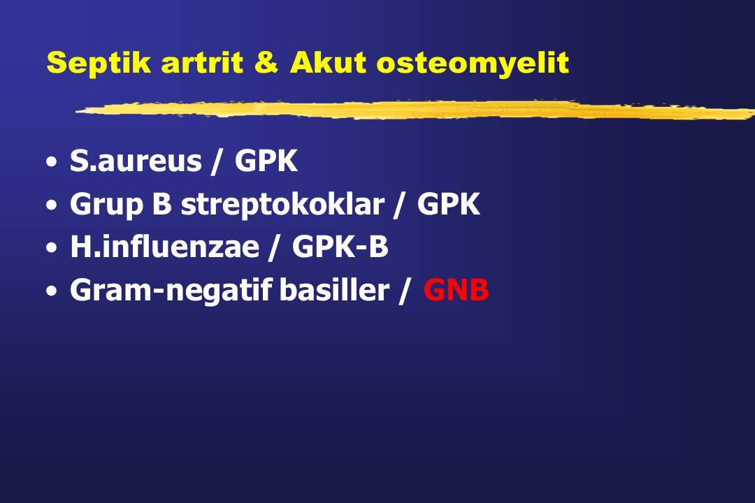 Septik artrit & Akut osteomyelit S.aureus / GPK Grup B streptokoklar / GPK H.influenzae / GPK-B Gram-negatif basiller / GNB
