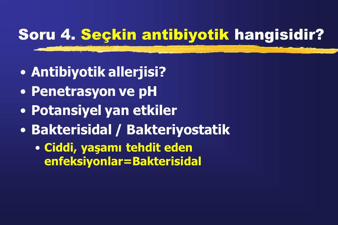 Soru 4. Seçkin antibiyotik hangisidir? Antibiyotik allerjisi? Penetrasyon ve pH Potansiyel yan etkiler Bakterisidal / Bakteriyostatik Ciddi, yaşamı te