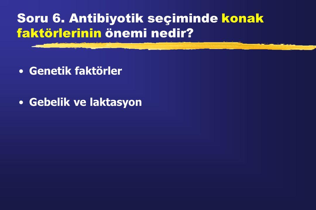 Soru 6. Antibiyotik seçiminde konak faktörlerinin önemi nedir? Genetik faktörler Gebelik ve laktasyon