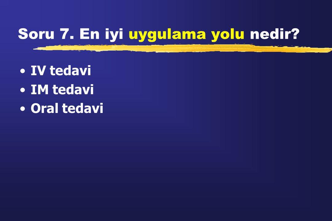 Soru 7. En iyi uygulama yolu nedir? IV tedavi IM tedavi Oral tedavi