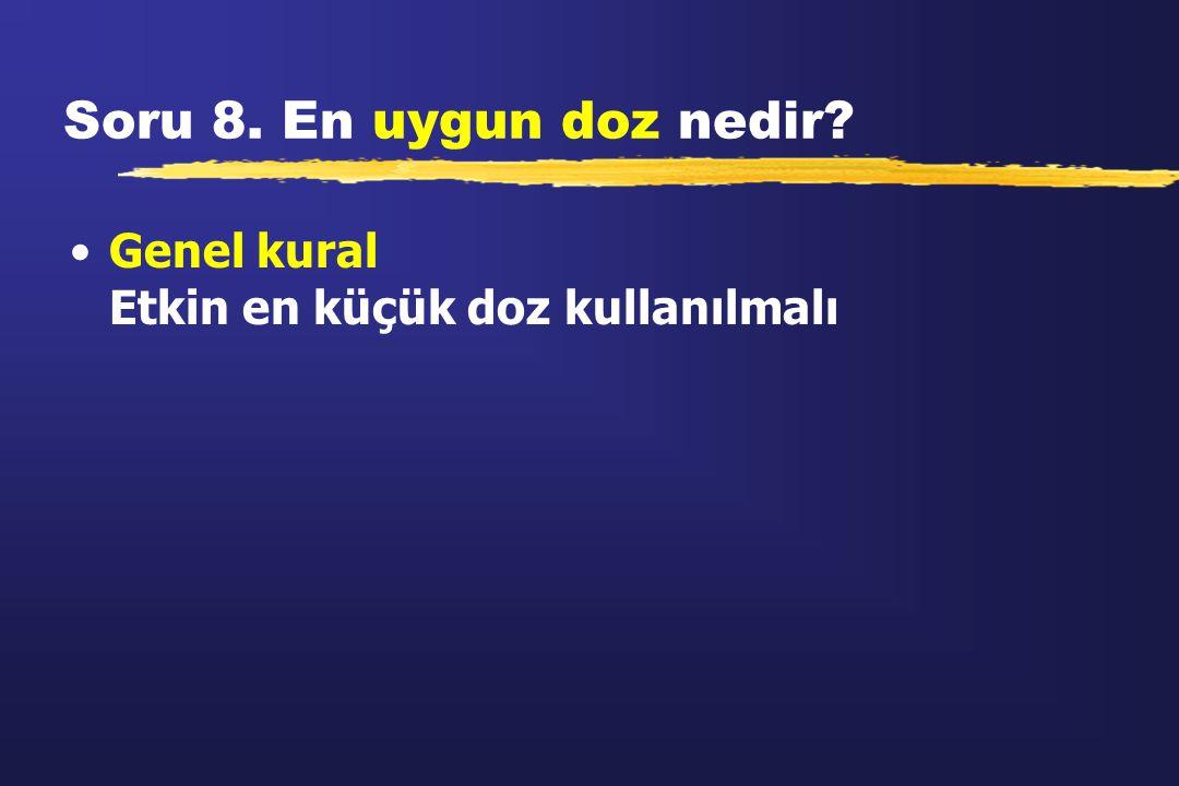 Soru 8. En uygun doz nedir? Genel kural Etkin en küçük doz kullanılmalı