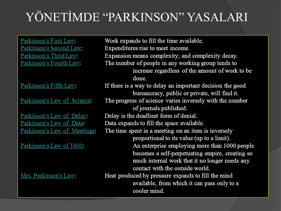 YÖNETİMDE PARKINSON YASALARI Parkinson s First LawParkinson s First Law: Work expands to fill the time available.