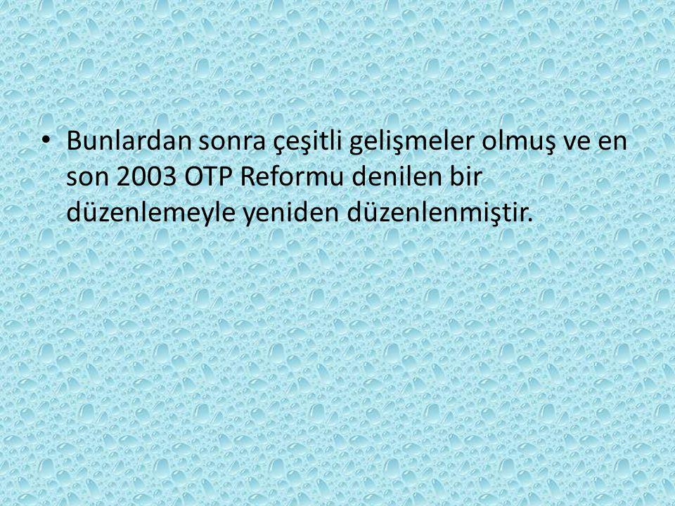 Bunlardan sonra çeşitli gelişmeler olmuş ve en son 2003 OTP Reformu denilen bir düzenlemeyle yeniden düzenlenmiştir.