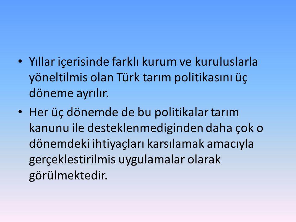 Yıllar içerisinde farklı kurum ve kuruluslarla yöneltilmis olan Türk tarım politikasını üç döneme ayrılır. Her üç dönemde de bu politikalar tarım kanu