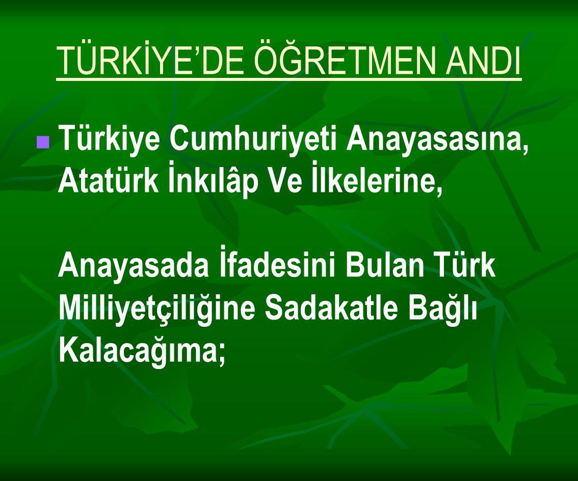 TÜRKİYE'DE ÖĞRETMEN ANDI Türkiye Cumhuriyeti Anayasasına, Atatürk İnkılâp Ve İlkelerine, Anayasada İfadesini Bulan Türk Milliyetçiliğine Sadakatle Bağ