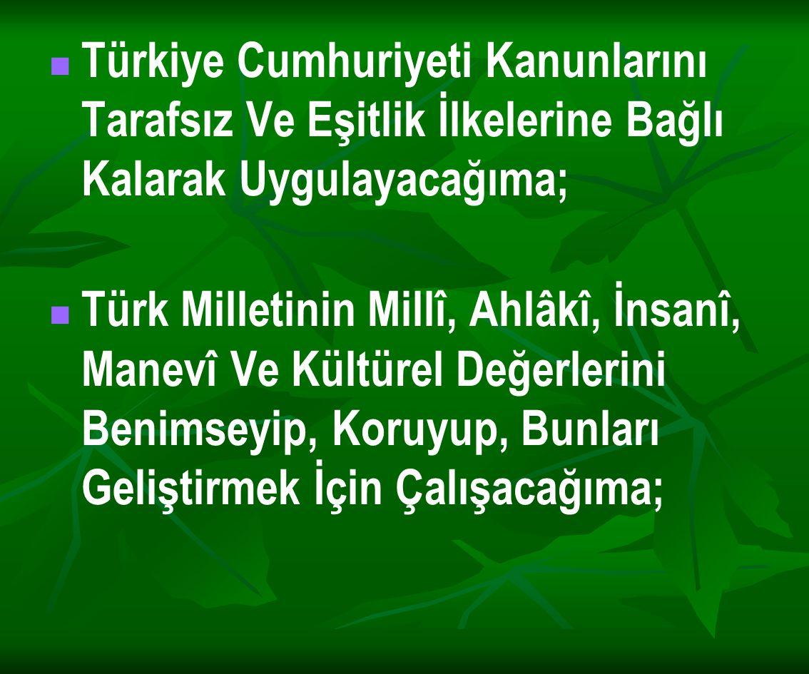 Türkiye Cumhuriyeti Kanunlarını Tarafsız Ve Eşitlik İlkelerine Bağlı Kalarak Uygulayacağıma; Türk Milletinin Millî, Ahlâkî, İnsanî, Manevî Ve Kültürel