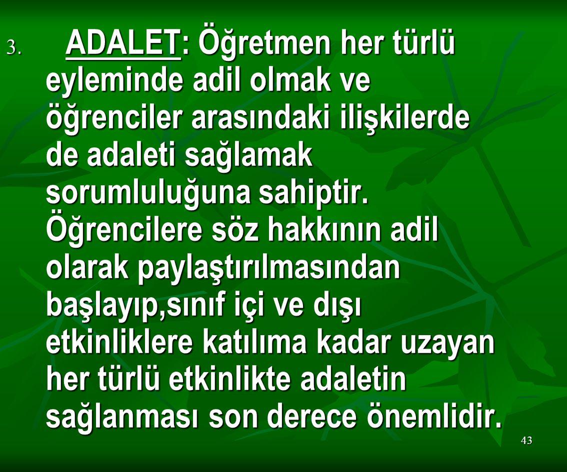 43 3. ADALET: Öğretmen her türlü eyleminde adil olmak ve öğrenciler arasındaki ilişkilerde de adaleti sağlamak sorumluluğuna sahiptir. Öğrencilere söz