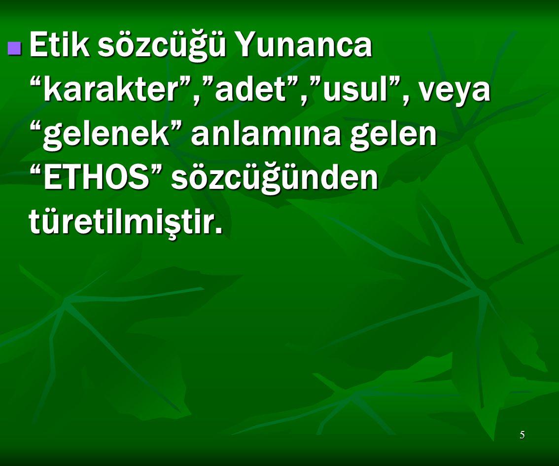 """5 Etik sözcüğü Yunanca """"karakter"""",""""adet"""",""""usul"""", veya """"gelenek"""" anlamına gelen """"ETHOS"""" sözcüğünden türetilmiştir. Etik sözcüğü Yunanca """"karakter"""",""""ade"""