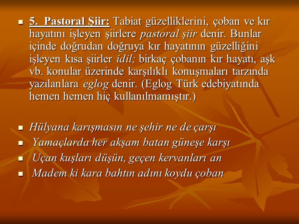 5. Pastoral Şiir: Tabiat güzelliklerini, çoban ve kır hayatını işleyen şiirlere pastoral şiir denir. Bunlar içinde doğrudan doğruya kır hayatının güze
