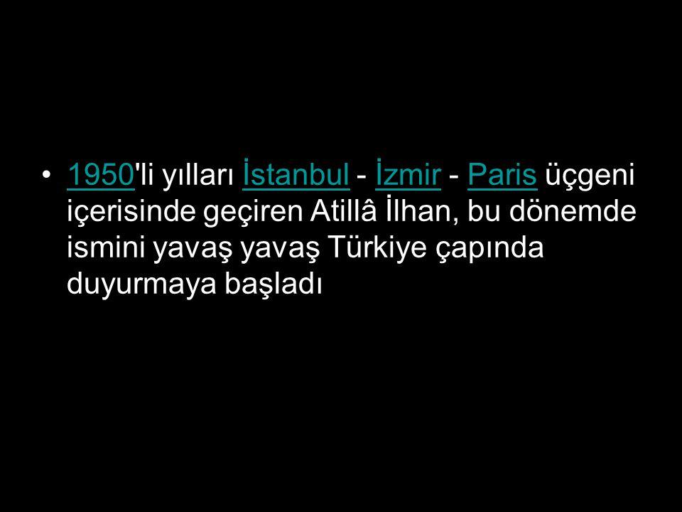 1950'li yılları İstanbul - İzmir - Paris üçgeni içerisinde geçiren Atillâ İlhan, bu dönemde ismini yavaş yavaş Türkiye çapında duyurmaya başladı1950İs