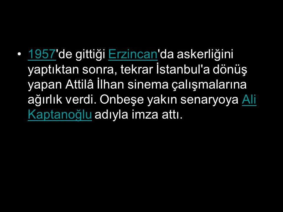 1957'de gittiği Erzincan'da askerliğini yaptıktan sonra, tekrar İstanbul'a dönüş yapan Attilâ İlhan sinema çalışmalarına ağırlık verdi. Onbeşe yakın s