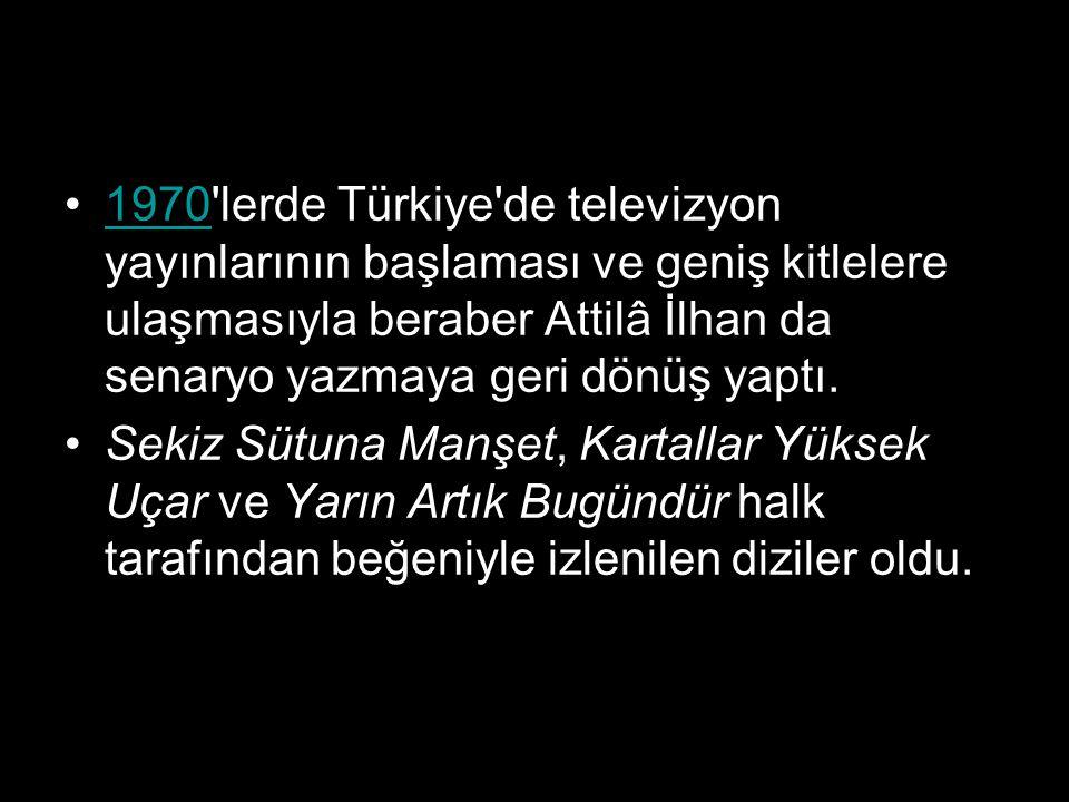 1970'lerde Türkiye'de televizyon yayınlarının başlaması ve geniş kitlelere ulaşmasıyla beraber Attilâ İlhan da senaryo yazmaya geri dönüş yaptı.1970 S