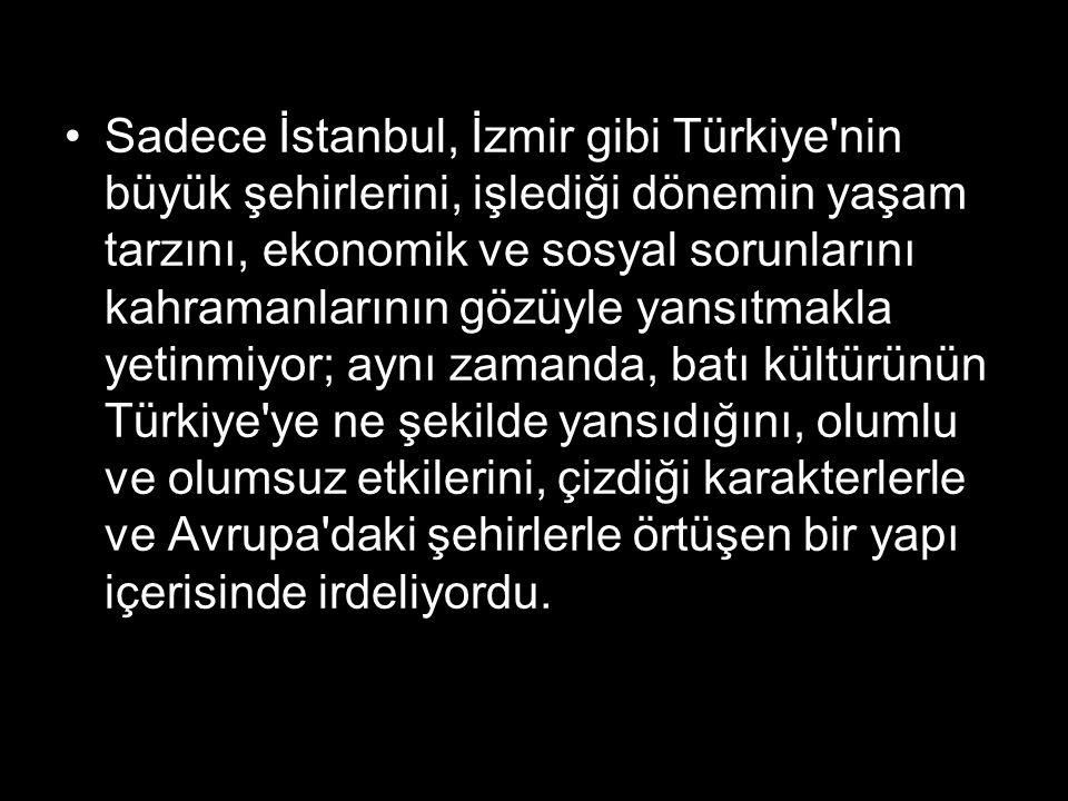 Sadece İstanbul, İzmir gibi Türkiye'nin büyük şehirlerini, işlediği dönemin yaşam tarzını, ekonomik ve sosyal sorunlarını kahramanlarının gözüyle yans