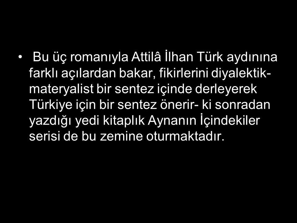 Bu üç romanıyla Attilâ İlhan Türk aydınına farklı açılardan bakar, fikirlerini diyalektik- materyalist bir sentez içinde derleyerek Türkiye için bir s