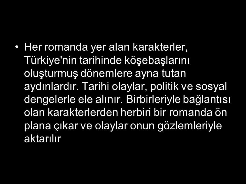 Her romanda yer alan karakterler, Türkiye'nin tarihinde köşebaşlarını oluşturmuş dönemlere ayna tutan aydınlardır. Tarihi olaylar, politik ve sosyal d