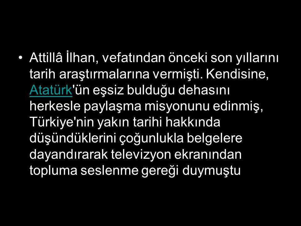 Attillâ İlhan, vefatından önceki son yıllarını tarih araştırmalarına vermişti. Kendisine, Atatürk'ün eşsiz bulduğu dehasını herkesle paylaşma misyonun
