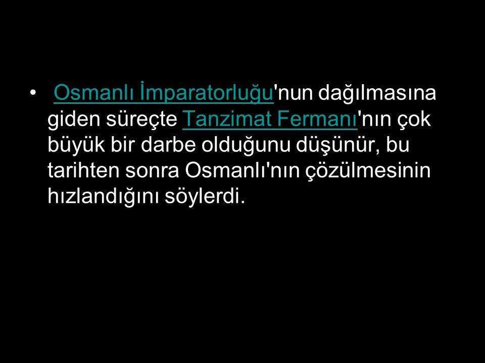 Osmanlı İmparatorluğu'nun dağılmasına giden süreçte Tanzimat Fermanı'nın çok büyük bir darbe olduğunu düşünür, bu tarihten sonra Osmanlı'nın çözülmesi