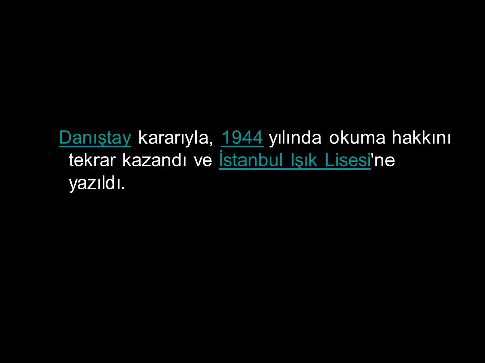 Danıştay kararıyla, 1944 yılında okuma hakkını tekrar kazandı ve İstanbul Işık Lisesi'ne yazıldı.Danıştay1944İstanbul Işık Lisesi
