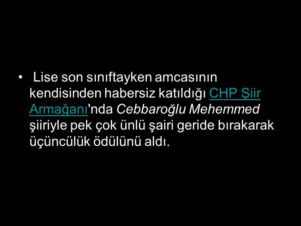 Lise son sınıftayken amcasının kendisinden habersiz katıldığı CHP Şiir Armağanı'nda Cebbaroğlu Mehemmed şiiriyle pek çok ünlü şairi geride bırakarak ü