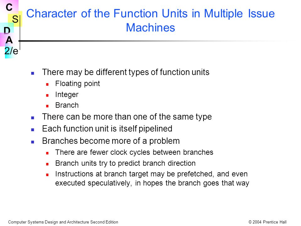 S 2/e C D A Computer Systems Design and Architecture Second Edition© 2004 Prentice Hall Character of the Function Units in Multiple Issue Machines The