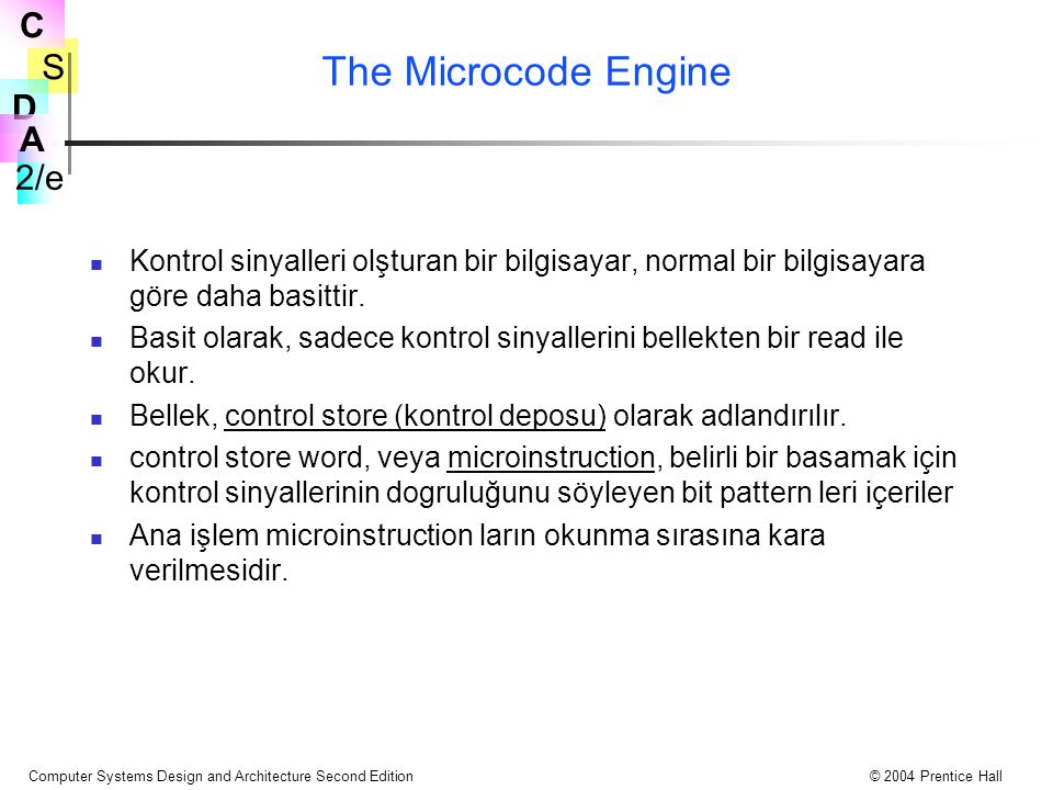 S 2/e C D A Computer Systems Design and Architecture Second Edition© 2004 Prentice Hall The Microcode Engine Kontrol sinyalleri olşturan bir bilgisaya