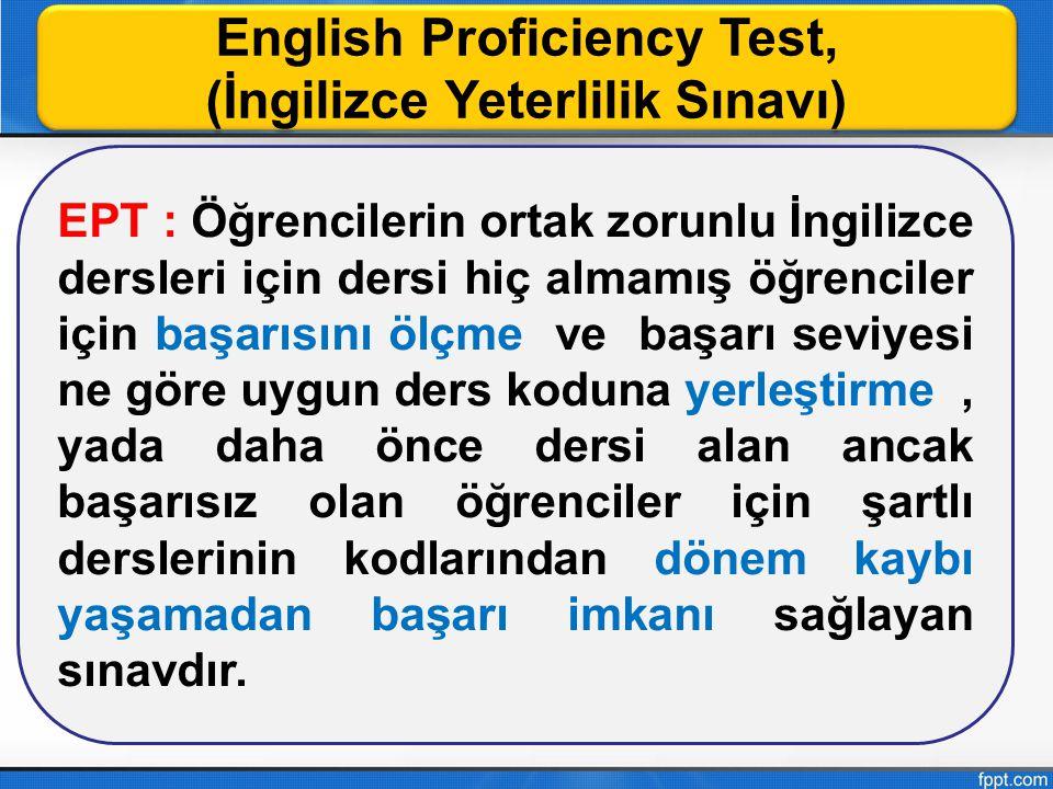 English Proficiency Test, (İngilizce Yeterlilik Sınavı) English Proficiency Test, (İngilizce Yeterlilik Sınavı) EPT : Öğrencilerin ortak zorunlu İngil