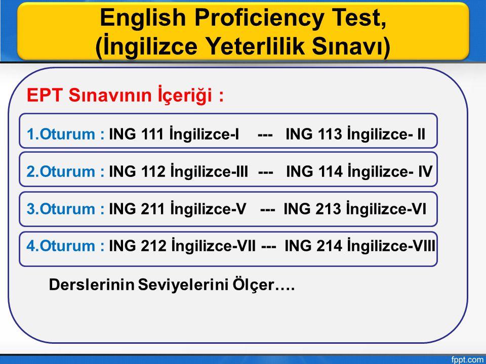 English Proficiency Test, (İngilizce Yeterlilik Sınavı) English Proficiency Test, (İngilizce Yeterlilik Sınavı) EPT Sınavının İçeriği : 1.Oturum : ING