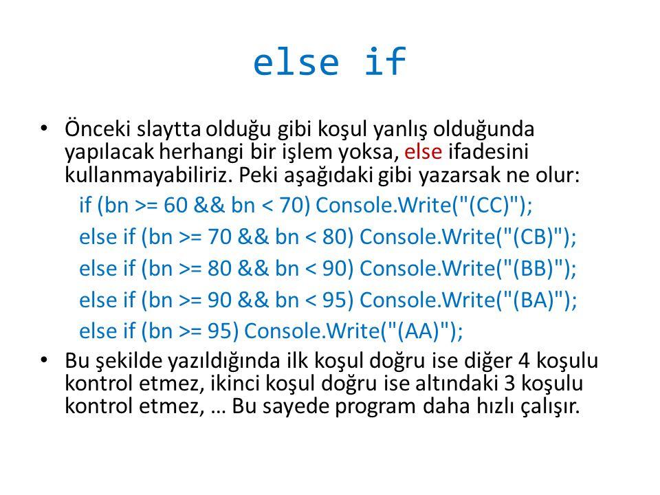 Dört İşlem Programı static void Main(string[] args) { int a, b, i; Console.Write( İlk sayıyı girin : ); a = Convert.ToInt32(Console.ReadLine()); Console.Write( İkinci sayıyı girin : ); b = Convert.ToInt32(Console.ReadLine()); Console.WriteLine( 1) Toplama, 2) Çıkarma, 3) Çarpma, 4) Bölme ); Console.Write( İşlemi Seçin : ); i = Convert.ToInt32(Console.ReadLine()); if (i == 1) Console.WriteLine( Toplam : + (a + b)); else if (i == 2) Console.WriteLine( Fark : + (a - b)); else if (i == 3) Console.WriteLine( Çarpım : + (a * b)); else if (i == 4) Console.WriteLine( Bölüm : + (a / b)); } Yazılmasa da program çalışır ama gereksiz yere tüm if'ler kontrol edilir Geçen hafta yazılan dört işlem programında işlem seçimi yoktu, iki sayı girildikten sonra tüm işlemler gösteriliyordu.