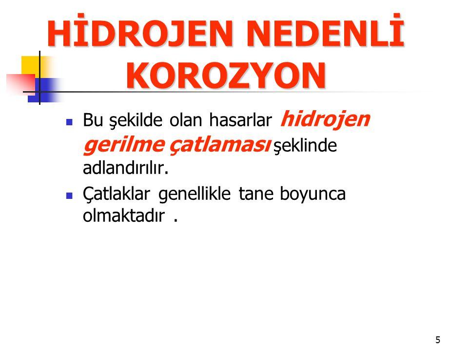 5 HİDROJEN NEDENLİ KOROZYON Bu şekilde olan hasarlar hidrojen gerilme çatlaması şeklinde adlandırılır.