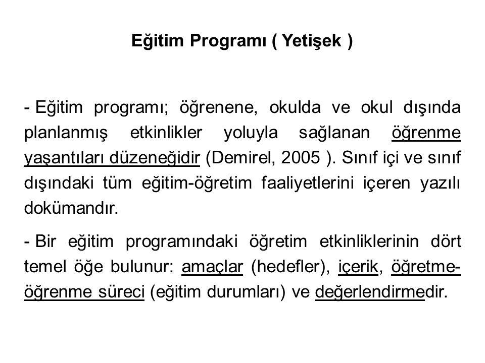 Eğitim Programı ( Yetişek ) - Eğitim programı; öğrenene, okulda ve okul dışında planlanmış etkinlikler yoluyla sağlanan öğrenme yaşantıları düzeneğidir (Demirel, 2005 ).