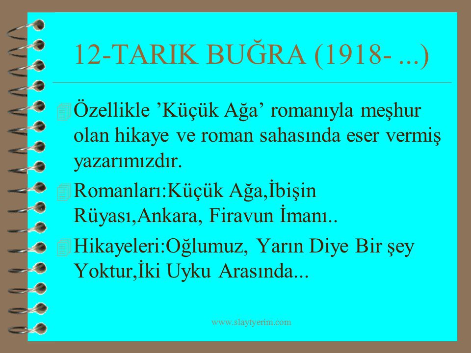 www.slaytyerim.com 12-TARIK BUĞRA (1918-...) 4 Özellikle 'Küçük Ağa' romanıyla meşhur olan hikaye ve roman sahasında eser vermiş yazarımızdır. 4 Roman