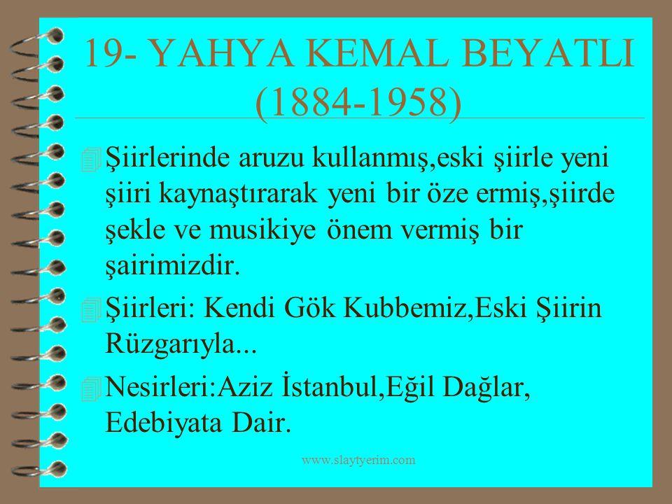 www.slaytyerim.com 19- YAHYA KEMAL BEYATLI (1884-1958) 4 Şiirlerinde aruzu kullanmış,eski şiirle yeni şiiri kaynaştırarak yeni bir öze ermiş,şiirde şe