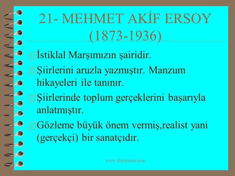 www.slaytyerim.com 21- MEHMET AKİF ERSOY (1873-1936) 4 İstiklal Marşımızın şairidir. 4 Şiirlerini aruzla yazmıştır. Manzum hikayeleri ile tanınır. 4 Ş