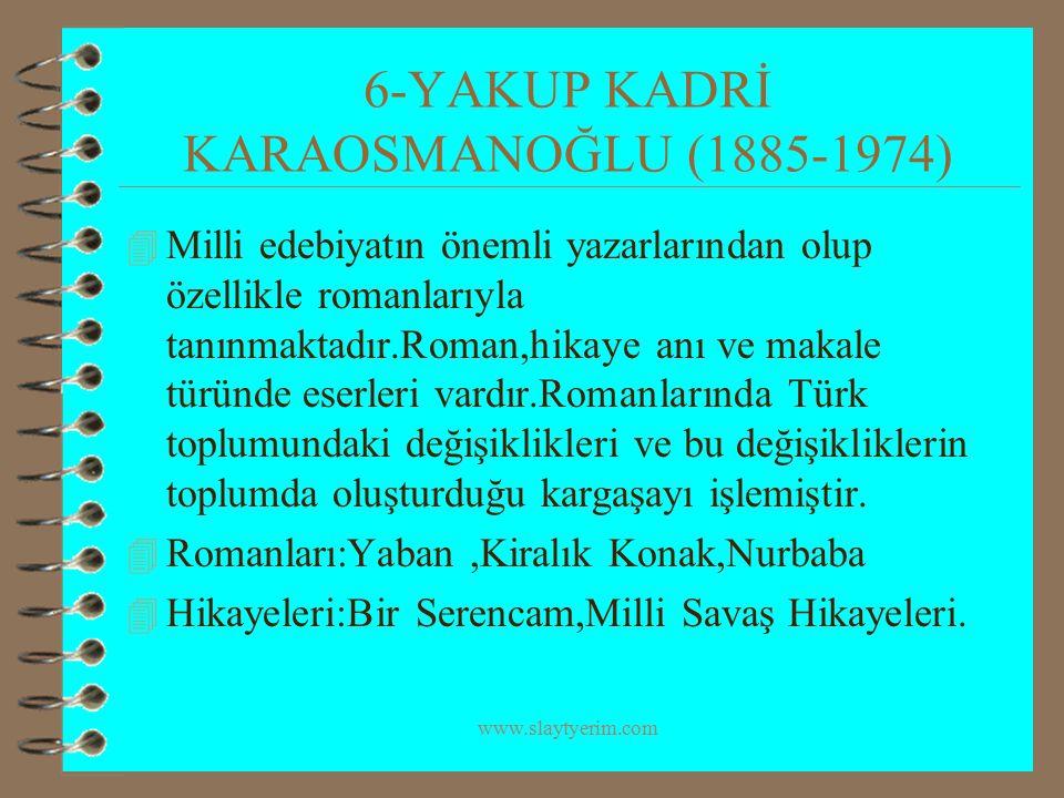 www.slaytyerim.com 6-YAKUP KADRİ KARAOSMANOĞLU (1885-1974) 4 Milli edebiyatın önemli yazarlarından olup özellikle romanlarıyla tanınmaktadır.Roman,hik