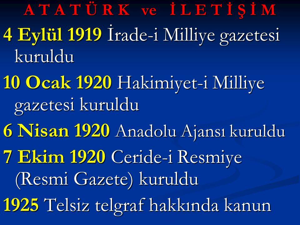 A T A T Ü R K ve İ L E T İ Ş İ M 4 Eylül 1919 İrade-i Milliye gazetesi kuruldu 10 Ocak 1920 Hakimiyet-i Milliye gazetesi kuruldu 6 Nisan 1920 Anadolu Ajansı kuruldu 7 Ekim 1920 Ceride-i Resmiye (Resmi Gazete) kuruldu 1925 Telsiz telgraf hakkında kanun