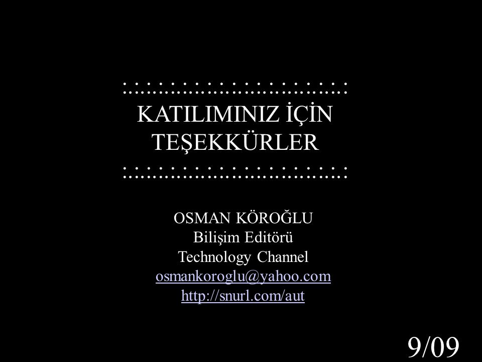 OSMAN KÖROĞLU Bilişim Editörü Technology Channel osmankoroglu@yahoo.com http://snurl.com/aut :.:.:.:.:.:.:.:.:.:.:.:.:.:.:.:.:.:.: KATILIMINIZ İÇİN TE