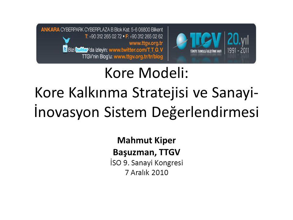 Kore Modeli: Kore Kalkınma Stratejisi ve Sanayi- İnovasyon Sistem Değerlendirmesi Mahmut Kiper Başuzman, TTGV İSO 9. Sanayi Kongresi 7 Aralık 2010