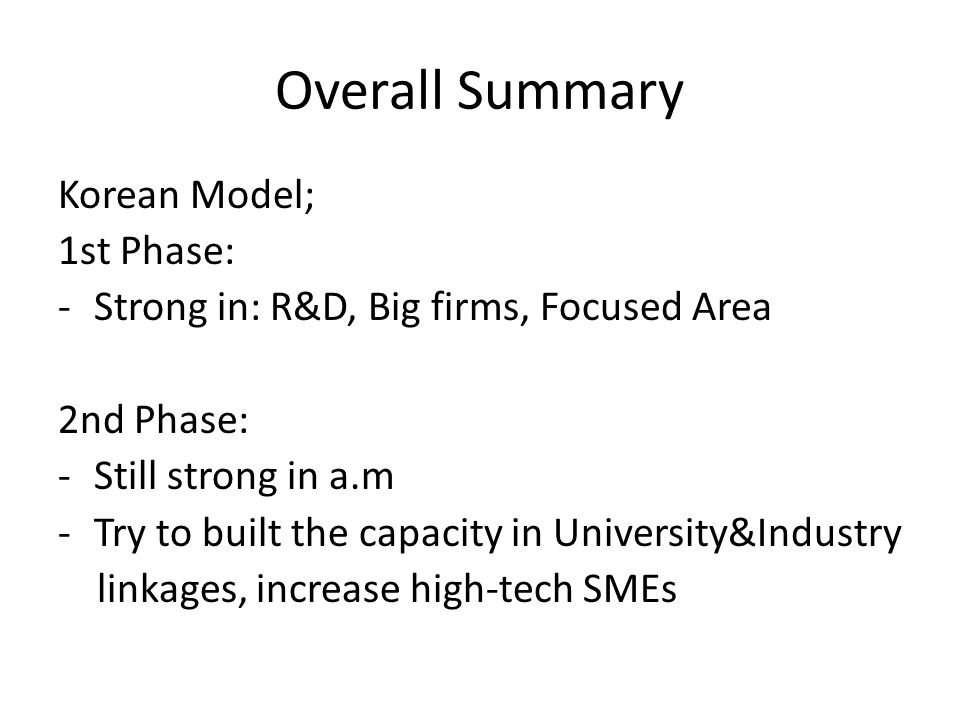 Overall Summary Korean Model; 1st Phase: -Strong in: R&D, Big firms, Focused Area 2nd Phase: -Still strong in a.m -Try to built the capacity in University&Industry linkages, increase high-tech SMEs